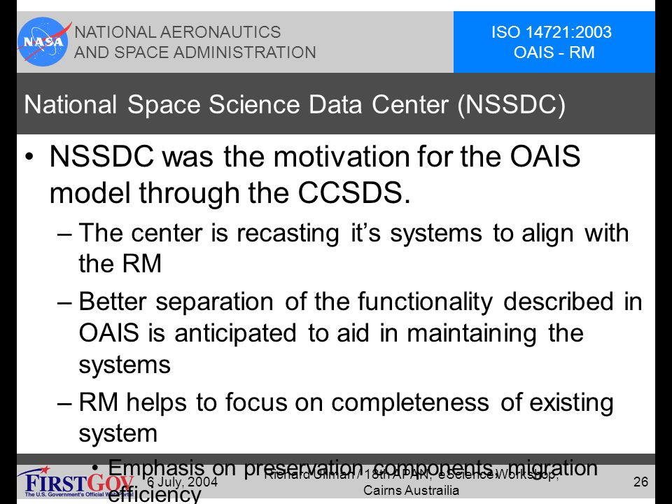 NATIONAL AERONAUTICS AND SPACE ADMINISTRATION ISO 14721:2003 OAIS - RM 6 July, 2004 Richard Ullman / 18th APAN, eScience Workshop, Cairns Austrailia 25 Selected OAIS Usage Examples-3 System for Preservation and Access to Data and Information (SIPAD) –French space agency plasma physics archive US National Space Science Data Center (NSSDC) US National Snow and Ice Data Center (NSIDC) US National Oceanographic Data Center (NODC)