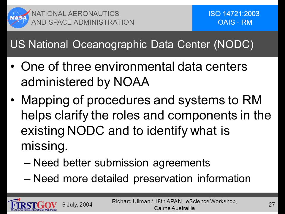 NATIONAL AERONAUTICS AND SPACE ADMINISTRATION ISO 14721:2003 OAIS - RM 6 July, 2004 Richard Ullman / 18th APAN, eScience Workshop, Cairns Austrailia 26 National Space Science Data Center (NSSDC) NSSDC was the motivation for the OAIS model through the CCSDS.