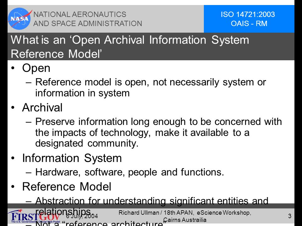 NATIONAL AERONAUTICS AND SPACE ADMINISTRATION ISO 14721:2003 OAIS - RM 6 July, 2004 Richard Ullman / 18th APAN, eScience Workshop, Cairns Austrailia 2 NASA Involvement / CCSDS, ISO Status OAIS was developed under Consultative Committee for Space Data Systems (CCSDS)/ISO Technical Committee (TC) 20: Aircraft and Space Vehicles, and its Sub-Committee (SC) 13: Space Data and Information Transfer Systems –Promote standards for archiving space information.