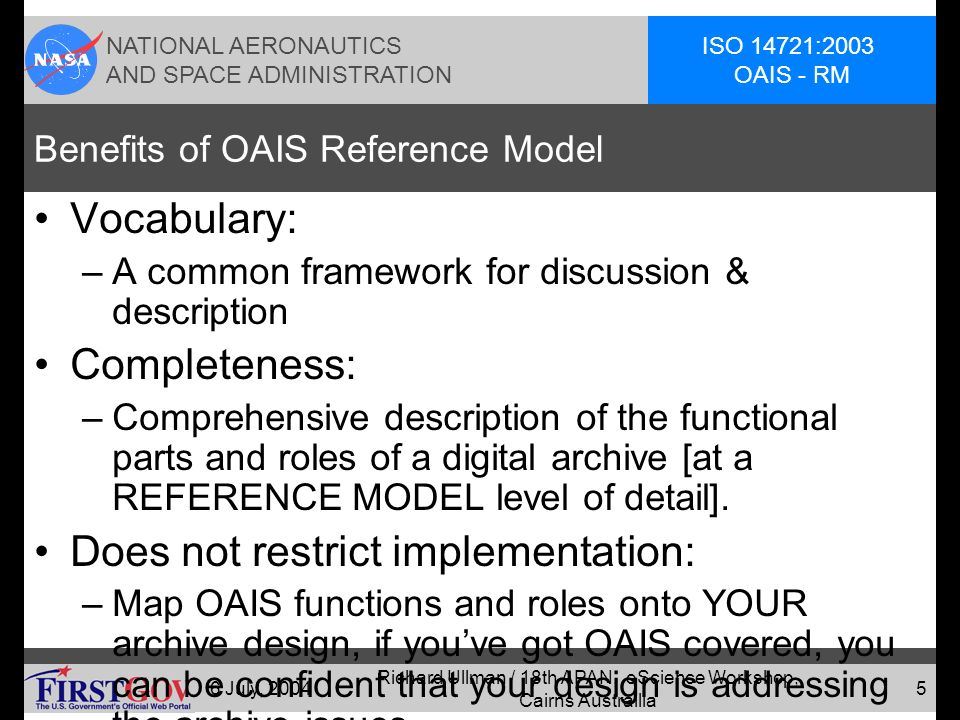NATIONAL AERONAUTICS AND SPACE ADMINISTRATION ISO 14721:2003 OAIS - RM 6 July, 2004 Richard Ullman / 18th APAN, eScience Workshop, Cairns Austrailia 4 Information Archive Special Concerns The archived information must be useable by consumers who are separated in time, distance and background from the producers.