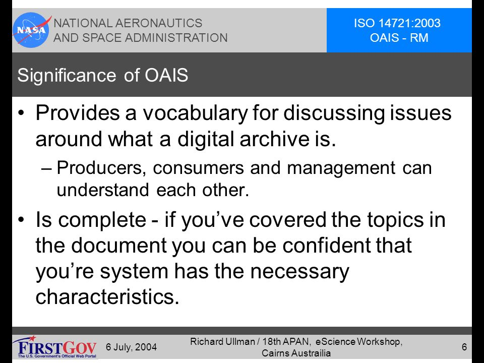 NATIONAL AERONAUTICS AND SPACE ADMINISTRATION ISO 14721:2003 OAIS - RM 6 July, 2004 Richard Ullman / 18th APAN, eScience Workshop, Cairns Austrailia 5 Benefits of OAIS Reference Model Vocabulary: –A common framework for discussion & description Completeness: –Comprehensive description of the functional parts and roles of a digital archive [at a REFERENCE MODEL level of detail].