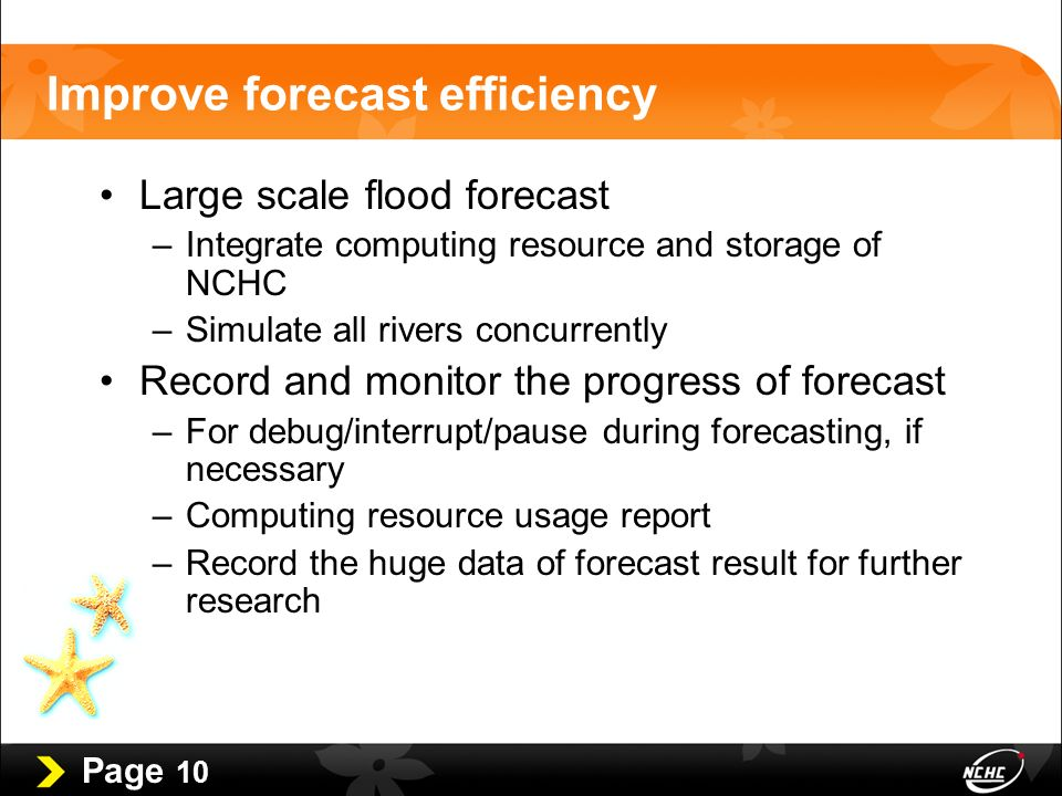 Page 10 Improve forecast efficiency Large scale flood forecast –Integrate computing resource and storage of NCHC –Simulate all rivers concurrently Record and monitor the progress of forecast –For debug/interrupt/pause during forecasting, if necessary –Computing resource usage report –Record the huge data of forecast result for further research