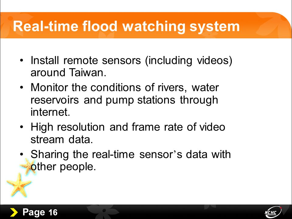 Page 16 Real-time flood watching system Install remote sensors (including videos) around Taiwan.