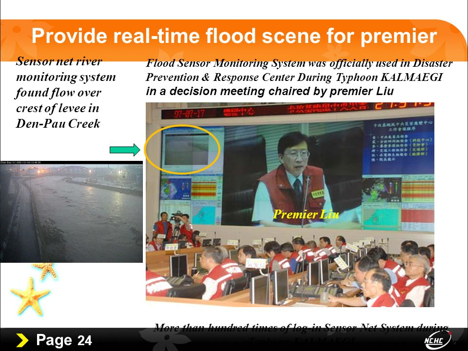 Page 24 24 Sensor net river monitoring system found flow over crest of levee in Den-Pau Creek Flood Sensor Monitoring System was officially used in Disaster Prevention & Response Center During Typhoon KALMAEGI in a decision meeting chaired by premier Liu More than hundred times of log-in Sensor Net System during Typhoon KALMAEGI Provide real-time flood scene for premier Premier Liu