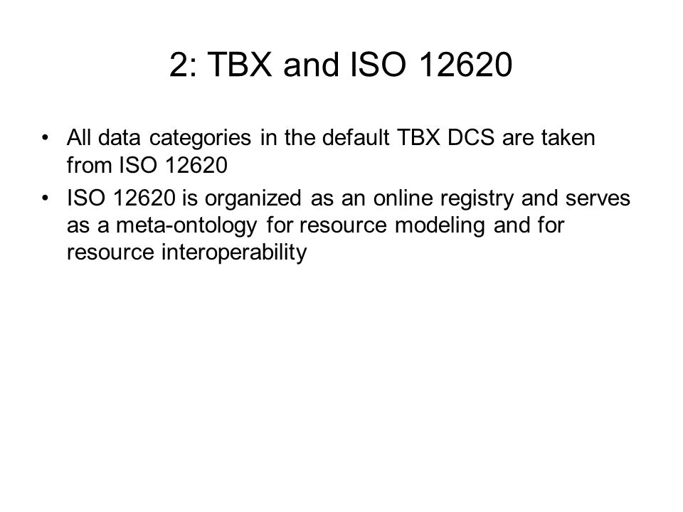 2: TBX and ISO All data categories in the default TBX DCS are taken from ISO ISO is organized as an online registry and serves as a meta-ontology for resource modeling and for resource interoperability