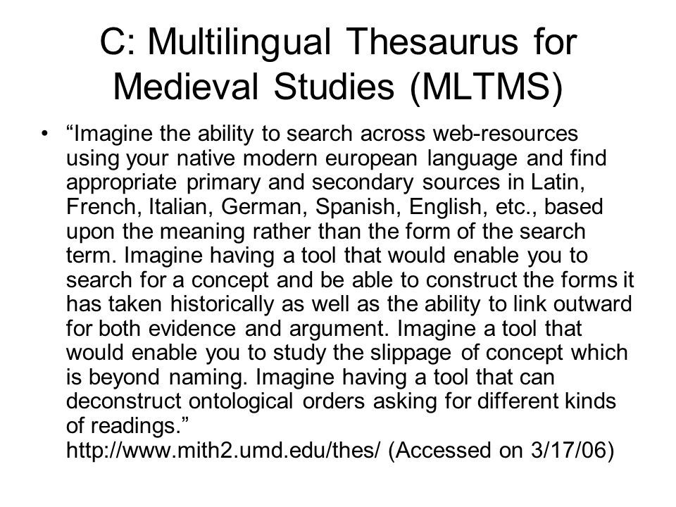 C: Multilingual Thesaurus for Medieval Studies (MLTMS) Imagine the ability to search across web-resources using your native modern european language and find appropriate primary and secondary sources in Latin, French, Italian, German, Spanish, English, etc., based upon the meaning rather than the form of the search term.