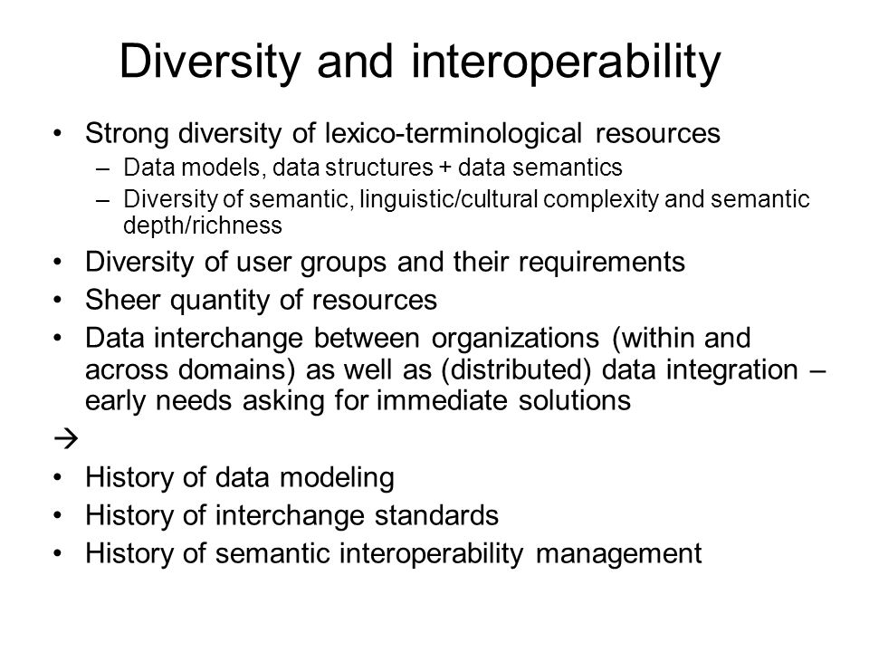 Diversity and interoperability Strong diversity of lexico-terminological resources –Data models, data structures + data semantics –Diversity of semantic, linguistic/cultural complexity and semantic depth/richness Diversity of user groups and their requirements Sheer quantity of resources Data interchange between organizations (within and across domains) as well as (distributed) data integration – early needs asking for immediate solutions History of data modeling History of interchange standards History of semantic interoperability management