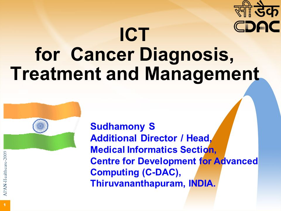 1 ICT for Cancer Diagnosis, Treatment and Management Sudhamony S Additional Director / Head, Medical Informatics Section, Centre for Development for A