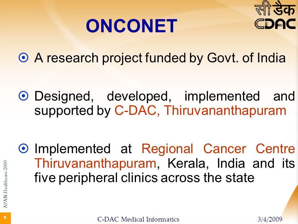 26 ONCONET India ( National Tele Oncology Network) Establish knowledge enabled Tele Oncology network in India Connect 25 Regional Cancer Centres and 100 peripheral centres ( 4 for each RCC) across the country Project Report approved by Ministry of Health, GOI; implementation to start soon APAN-Healthcare-2009 3/4/2009C-DAC Medical Informatics