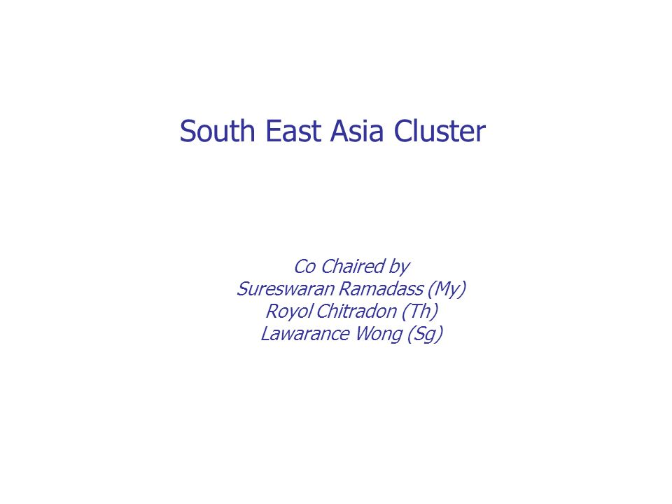 South East Asia Cluster Co Chaired by Sureswaran Ramadass (My) Royol Chitradon (Th) Lawarance Wong (Sg)