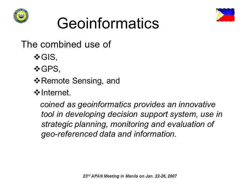 23 rd APAN Meeting in Manila on Jan. 22-26, 2007 Geoinformatics The combined use of GIS, GPS, Remote Sensing, and Internet. coined as geoinformatics p