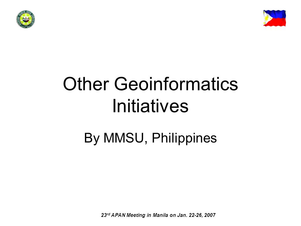 23 rd APAN Meeting in Manila on Jan. 22-26, 2007 Other Geoinformatics Initiatives By MMSU, Philippines