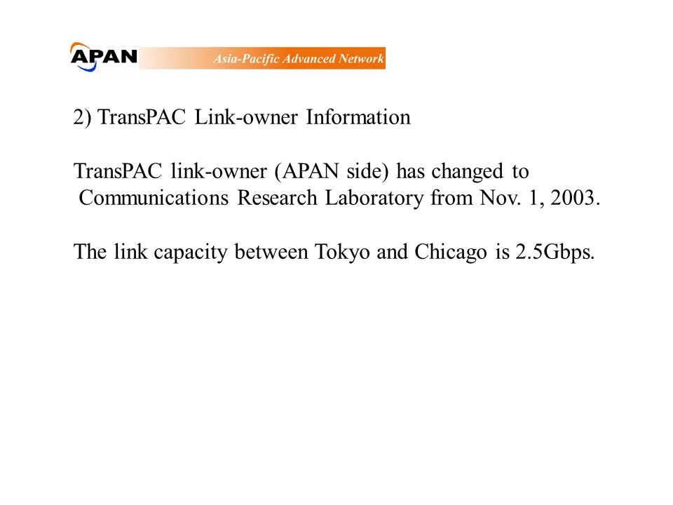 2) TransPAC Link-owner Information TransPAC link-owner (APAN side) has changed to Communications Research Laboratory from Nov.
