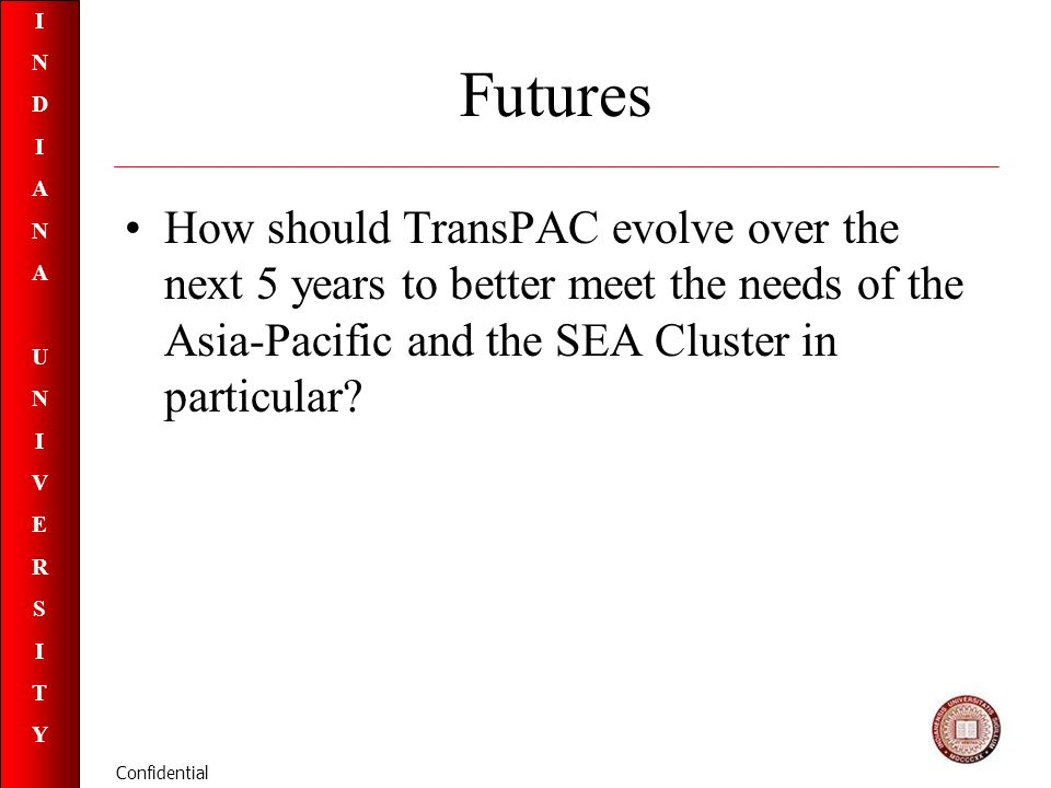 INDIANAUNIVERSITYINDIANAUNIVERSITY Confidential Futures How should TransPAC evolve over the next 5 years to better meet the needs of the Asia-Pacific and the SEA Cluster in particular