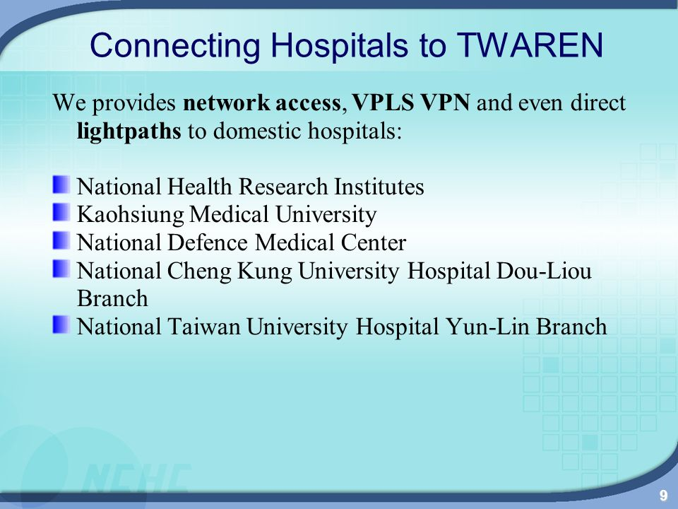 9 Connecting Hospitals to TWAREN We provides network access, VPLS VPN and even direct lightpaths to domestic hospitals: National Health Research Institutes Kaohsiung Medical University National Defence Medical Center National Cheng Kung University Hospital Dou-Liou Branch National Taiwan University Hospital Yun-Lin Branch