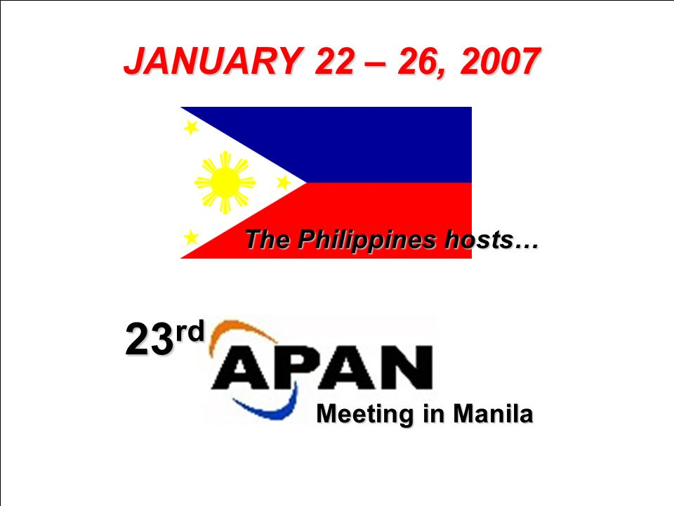 JANUARY 22 – 26, 2007 23 rd Meeting in Manila The Philippines hosts…