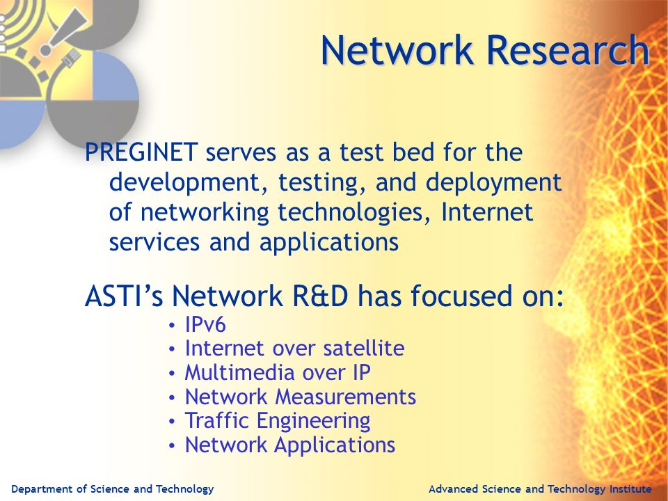 Advanced Science and Technology InstituteDepartment of Science and Technology PREGINET serves as a test bed for the development, testing, and deployment of networking technologies, Internet services and applications ASTIs Network R&D has focused on: IPv6 Internet over satellite Multimedia over IP Network Measurements Traffic Engineering Network Applications Network Research