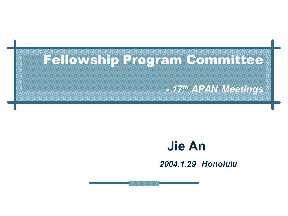Fellowship Program Committee - 17 th APAN Meetings Jie An 2004.1.29 Honolulu