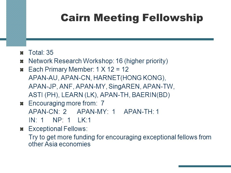 Cairn Meeting Fellowship Total: 35 Network Research Workshop: 16 (higher priority) Each Primary Member: 1 X 12 = 12 APAN-AU, APAN-CN, HARNET(HONG KONG), APAN-JP, ANF, APAN-MY, SingAREN, APAN-TW, ASTI (PH), LEARN (LK), APAN-TH, BAERIN(BD) Encouraging more from: 7 APAN-CN: 2 APAN-MY: 1 APAN-TH: 1 IN: 1 NP: 1 LK:1 Exceptional Fellows: Try to get more funding for encouraging exceptional fellows from other Asia economies
