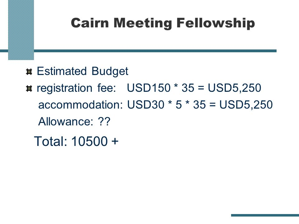 Cairn Meeting Fellowship Estimated Budget registration fee: USD150 * 35 = USD5,250 accommodation: USD30 * 5 * 35 = USD5,250 Allowance: ?? Total: 10500