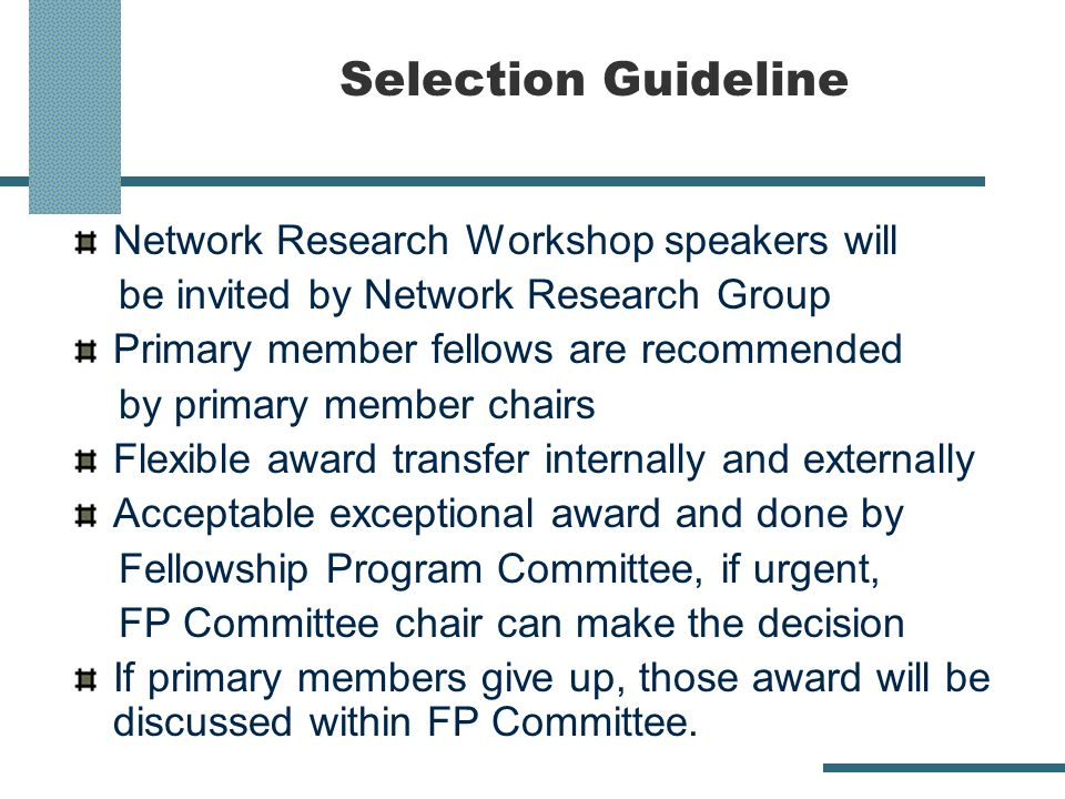 Selection Guideline Network Research Workshop speakers will be invited by Network Research Group Primary member fellows are recommended by primary member chairs Flexible award transfer internally and externally Acceptable exceptional award and done by Fellowship Program Committee, if urgent, FP Committee chair can make the decision If primary members give up, those award will be discussed within FP Committee.