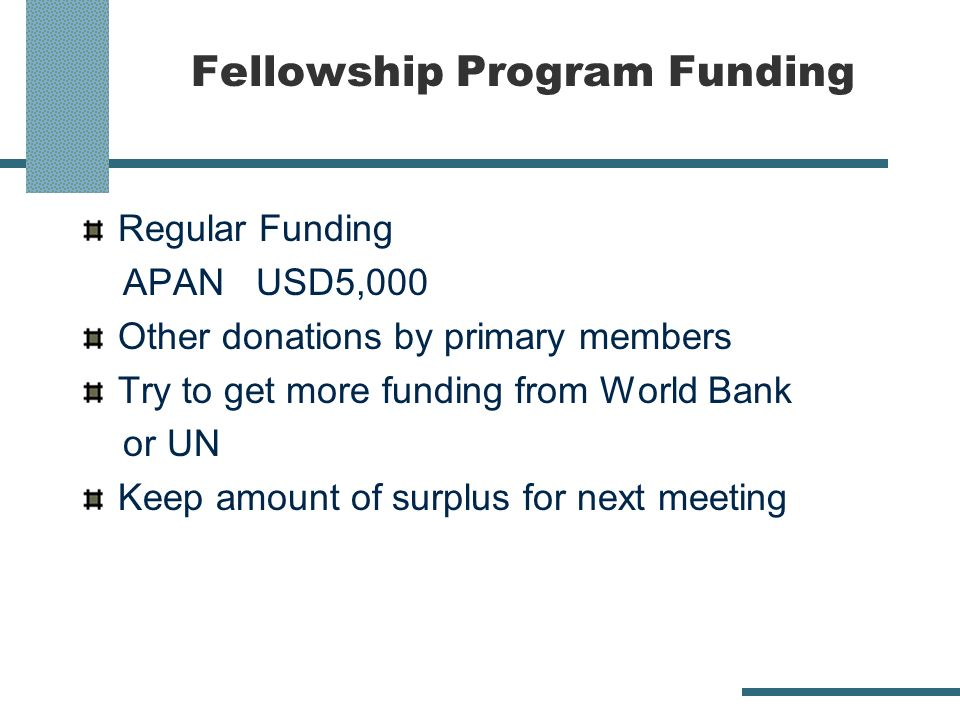 Fellowship Program Funding Regular Funding APAN USD5,000 Other donations by primary members Try to get more funding from World Bank or UN Keep amount of surplus for next meeting
