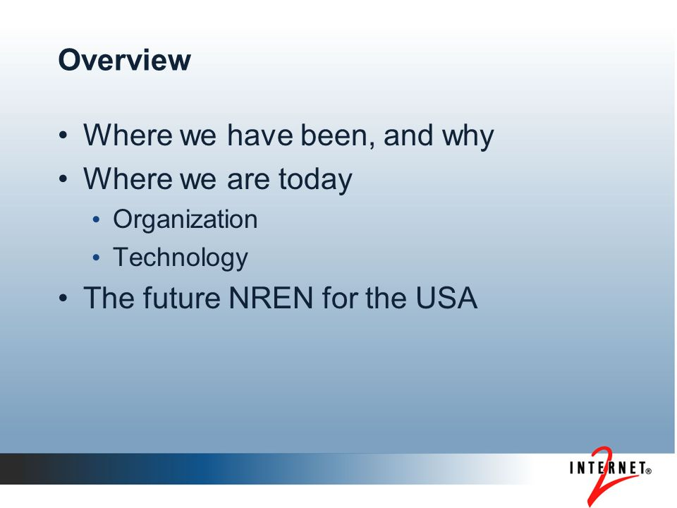 Overview Where we have been, and why Where we are today Organization Technology The future NREN for the USA
