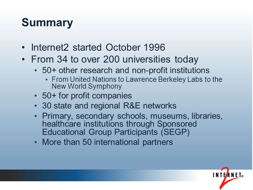 Summary Internet2 started October 1996 From 34 to over 200 universities today 50+ other research and non-profit institutions From United Nations to La