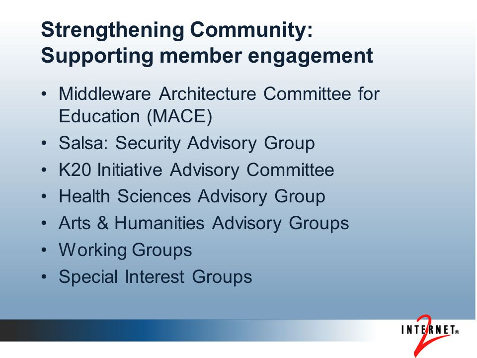 Strengthening Community: Supporting member engagement Middleware Architecture Committee for Education (MACE) Salsa: Security Advisory Group K20 Initiative Advisory Committee Health Sciences Advisory Group Arts & Humanities Advisory Groups Working Groups Special Interest Groups
