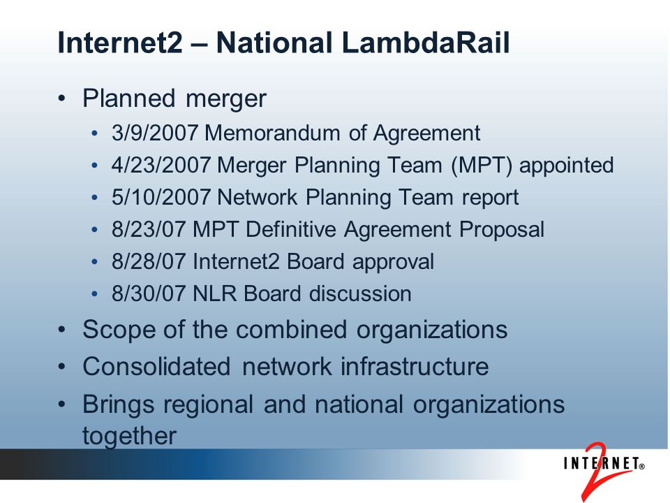 Internet2 – National LambdaRail Planned merger 3/9/2007 Memorandum of Agreement 4/23/2007 Merger Planning Team (MPT) appointed 5/10/2007 Network Planning Team report 8/23/07 MPT Definitive Agreement Proposal 8/28/07 Internet2 Board approval 8/30/07 NLR Board discussion Scope of the combined organizations Consolidated network infrastructure Brings regional and national organizations together