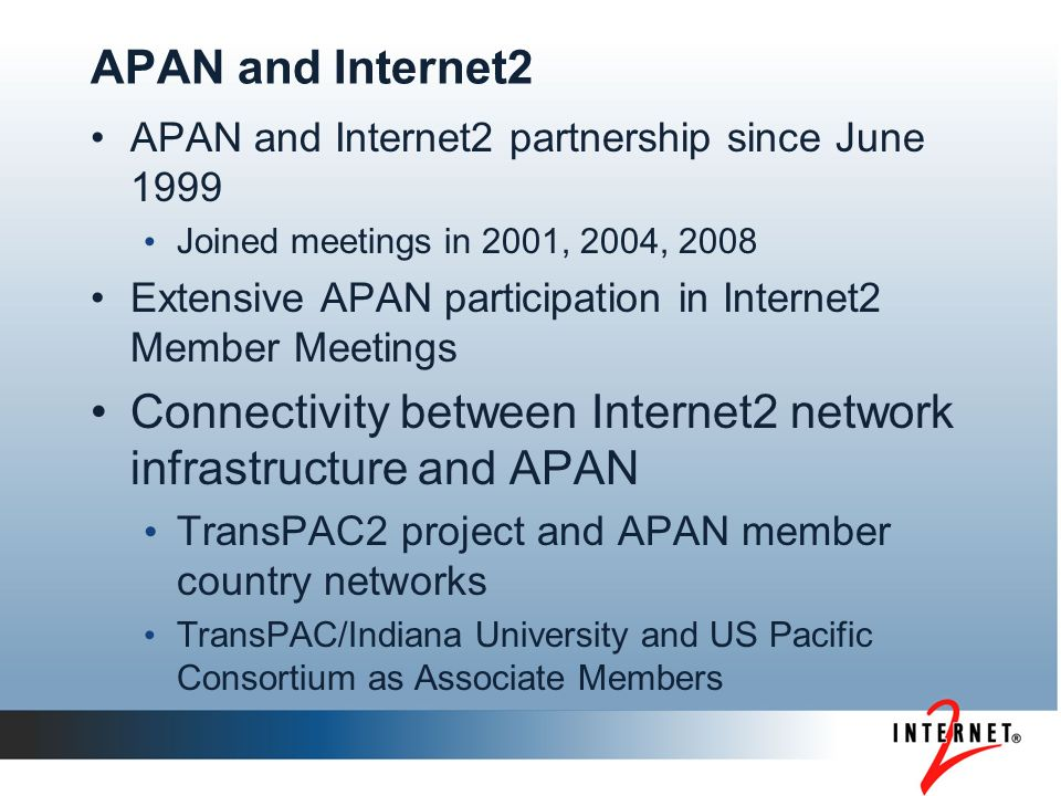 APAN and Internet2 APAN and Internet2 partnership since June 1999 Joined meetings in 2001, 2004, 2008 Extensive APAN participation in Internet2 Member Meetings Connectivity between Internet2 network infrastructure and APAN TransPAC2 project and APAN member country networks TransPAC/Indiana University and US Pacific Consortium as Associate Members
