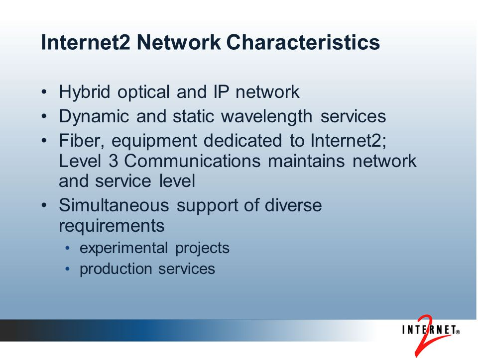 Internet2 Network Characteristics Hybrid optical and IP network Dynamic and static wavelength services Fiber, equipment dedicated to Internet2; Level