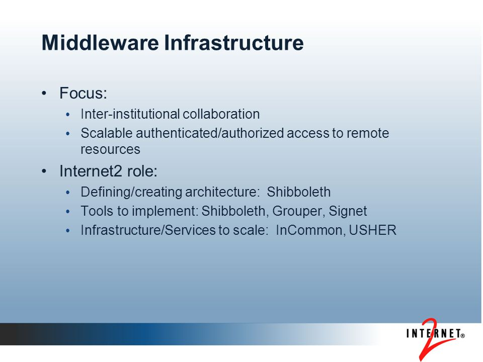 Middleware Infrastructure Focus: Inter-institutional collaboration Scalable authenticated/authorized access to remote resources Internet2 role: Defini