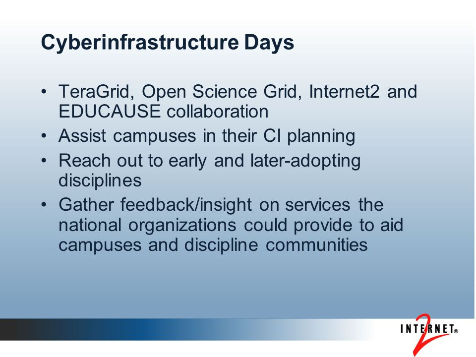 Cyberinfrastructure Days TeraGrid, Open Science Grid, Internet2 and EDUCAUSE collaboration Assist campuses in their CI planning Reach out to early and later-adopting disciplines Gather feedback/insight on services the national organizations could provide to aid campuses and discipline communities