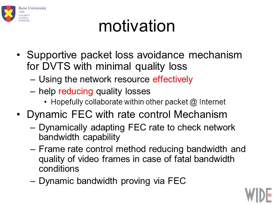 motivation Supportive packet loss avoidance mechanism for DVTS with minimal quality loss –Using the network resource effectively –help reducing quality losses Hopefully collaborate within other packet @ Internet Dynamic FEC with rate control Mechanism –Dynamically adapting FEC rate to check network bandwidth capability –Frame rate control method reducing bandwidth and quality of video frames in case of fatal bandwidth conditions –Dynamic bandwidth proving via FEC