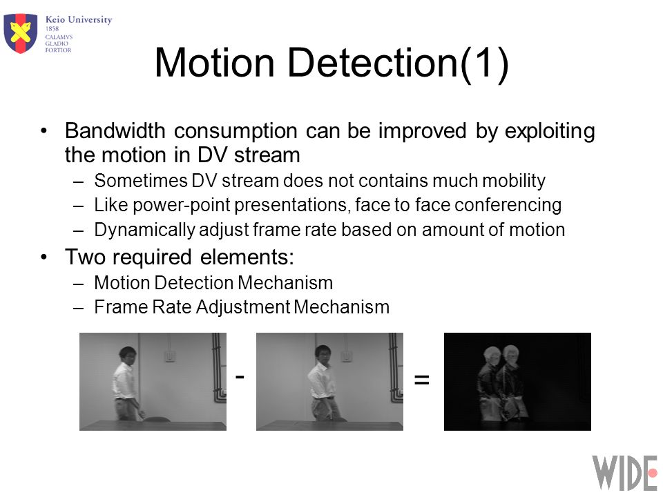 Motion Detection(1) Bandwidth consumption can be improved by exploiting the motion in DV stream –Sometimes DV stream does not contains much mobility –Like power-point presentations, face to face conferencing –Dynamically adjust frame rate based on amount of motion Two required elements: –Motion Detection Mechanism –Frame Rate Adjustment Mechanism - =