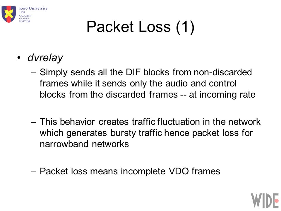 Packet Loss (1) dvrelay –Simply sends all the DIF blocks from non-discarded frames while it sends only the audio and control blocks from the discarded frames -- at incoming rate –This behavior creates traffic fluctuation in the network which generates bursty traffic hence packet loss for narrowband networks –Packet loss means incomplete VDO frames