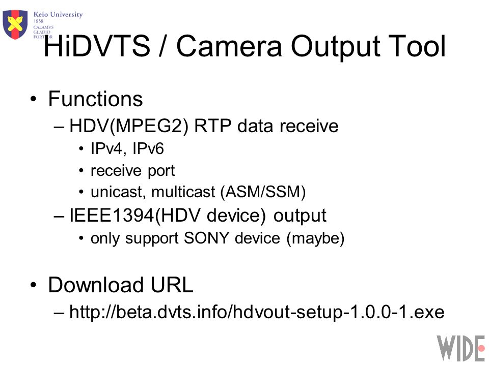 HiDVTS / Camera Output Tool Functions –HDV(MPEG2) RTP data receive IPv4, IPv6 receive port unicast, multicast (ASM/SSM) –IEEE1394(HDV device) output only support SONY device (maybe) Download URL –http://beta.dvts.info/hdvout-setup-1.0.0-1.exe