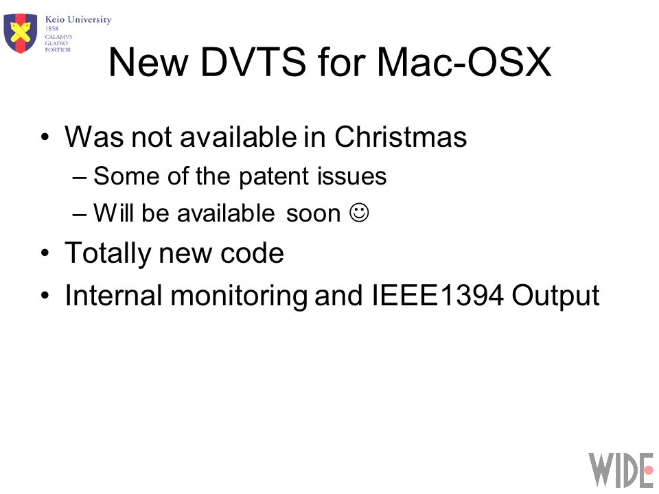 New DVTS for Mac-OSX Was not available in Christmas –Some of the patent issues –Will be available soon Totally new code Internal monitoring and IEEE1394 Output