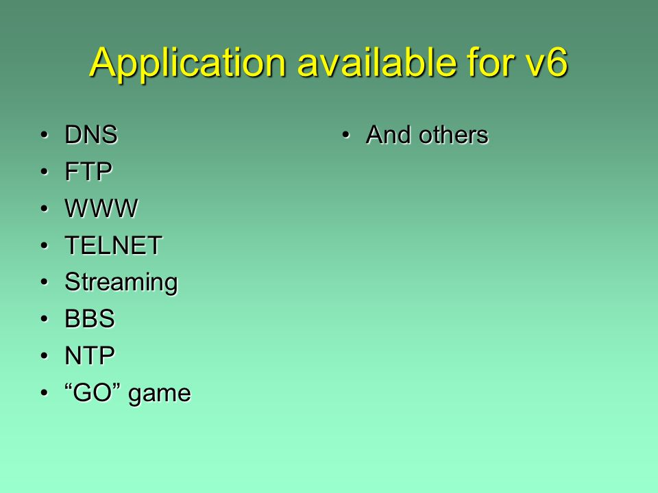 Application available for v6 DNSDNS FTPFTP WWWWWW TELNETTELNET StreamingStreaming BBSBBS NTPNTP GO gameGO game And others