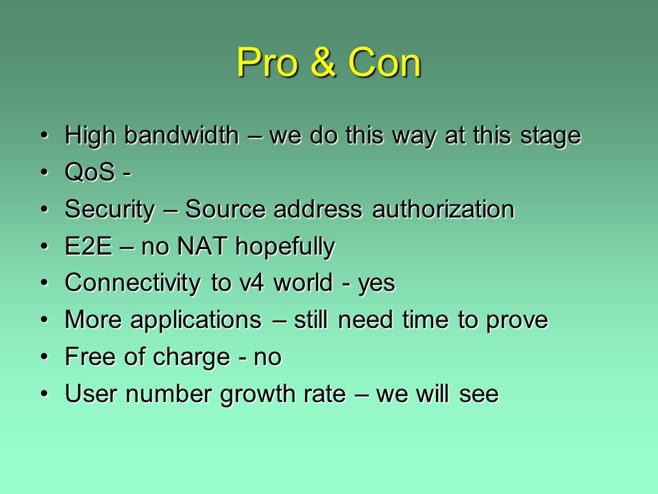 Pro & Con High bandwidth – we do this way at this stageHigh bandwidth – we do this way at this stage QoS -QoS - Security – Source address authorizationSecurity – Source address authorization E2E – no NAT hopefullyE2E – no NAT hopefully Connectivity to v4 world - yesConnectivity to v4 world - yes More applications – still need time to proveMore applications – still need time to prove Free of charge - noFree of charge - no User number growth rate – we will seeUser number growth rate – we will see