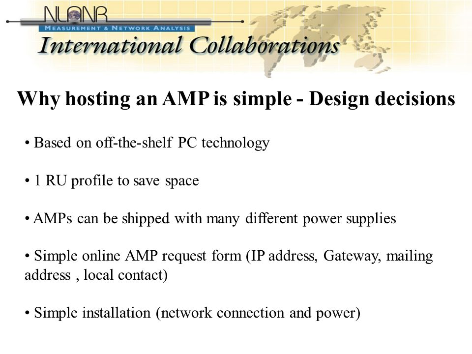 International Collaborations Based on off-the-shelf PC technology 1 RU profile to save space AMPs can be shipped with many different power supplies Simple online AMP request form (IP address, Gateway, mailing address, local contact) Simple installation (network connection and power) Why hosting an AMP is simple - Design decisions