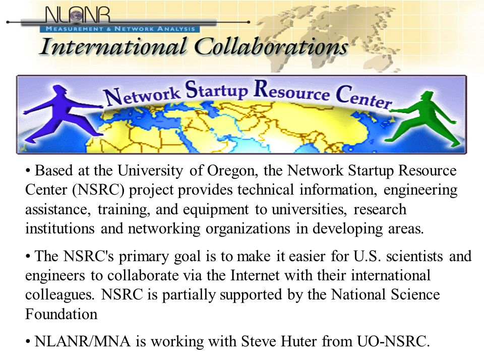 International Collaborations (Contd-2) Based at the University of Oregon, the Network Startup Resource Center (NSRC) project provides technical information, engineering assistance, training, and equipment to universities, research institutions and networking organizations in developing areas.