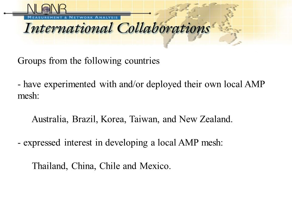 International Collaborations (Contd-2) Groups from the following countries - have experimented with and/or deployed their own local AMP mesh: Australia, Brazil, Korea, Taiwan, and New Zealand.