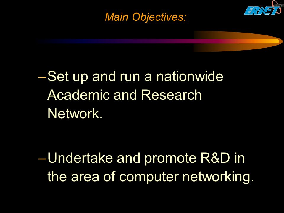 Main Objectives: –Set up and run a nationwide Academic and Research Network.