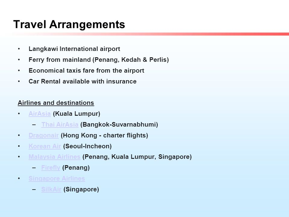 Travel Arrangements Langkawi International airport Ferry from mainland (Penang, Kedah & Perlis) Economical taxis fare from the airport Car Rental available with insurance Airlines and destinations AirAsia (Kuala Lumpur)AirAsia –Thai AirAsia (Bangkok-Suvarnabhumi)Thai AirAsia Dragonair (Hong Kong - charter flights)Dragonair Korean Air (Seoul-Incheon)Korean Air Malaysia Airlines (Penang, Kuala Lumpur, Singapore)Malaysia Airlines –Firefly (Penang)Firefly Singapore Airlines –SilkAir (Singapore)SilkAir