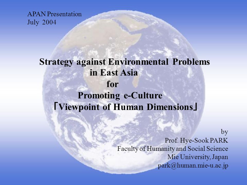 APAN Presentation July 2004 Strategy against Environmental Problems in East Asia for Promoting e-Culture Viewpoint of Human Dimensions by Prof.