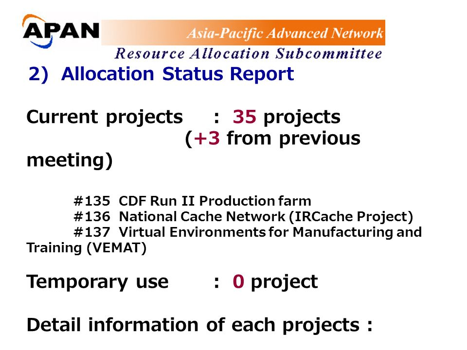 2) Allocation Status Report Current projects: 35 projects (+3 from previous meeting) #135 CDF Run II Production farm #136 National Cache Network (IRCache Project) #137 Virtual Environments for Manufacturing and Training (VEMAT) Temporary use: 0 project Detail information of each projects : http://allocation.apan.net/status/