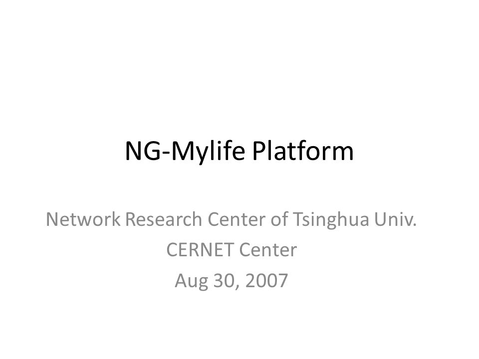 NG-Mylife Platform Network Research Center of Tsinghua Univ. CERNET Center Aug 30, 2007