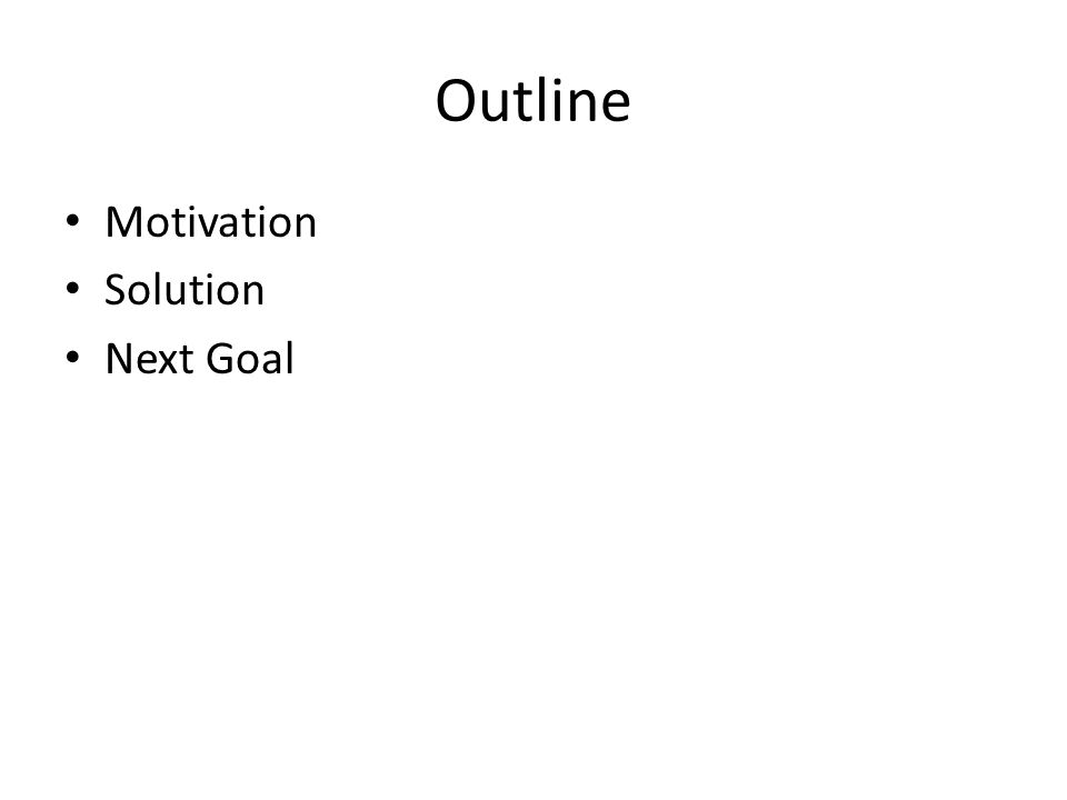 Outline Motivation Solution Next Goal